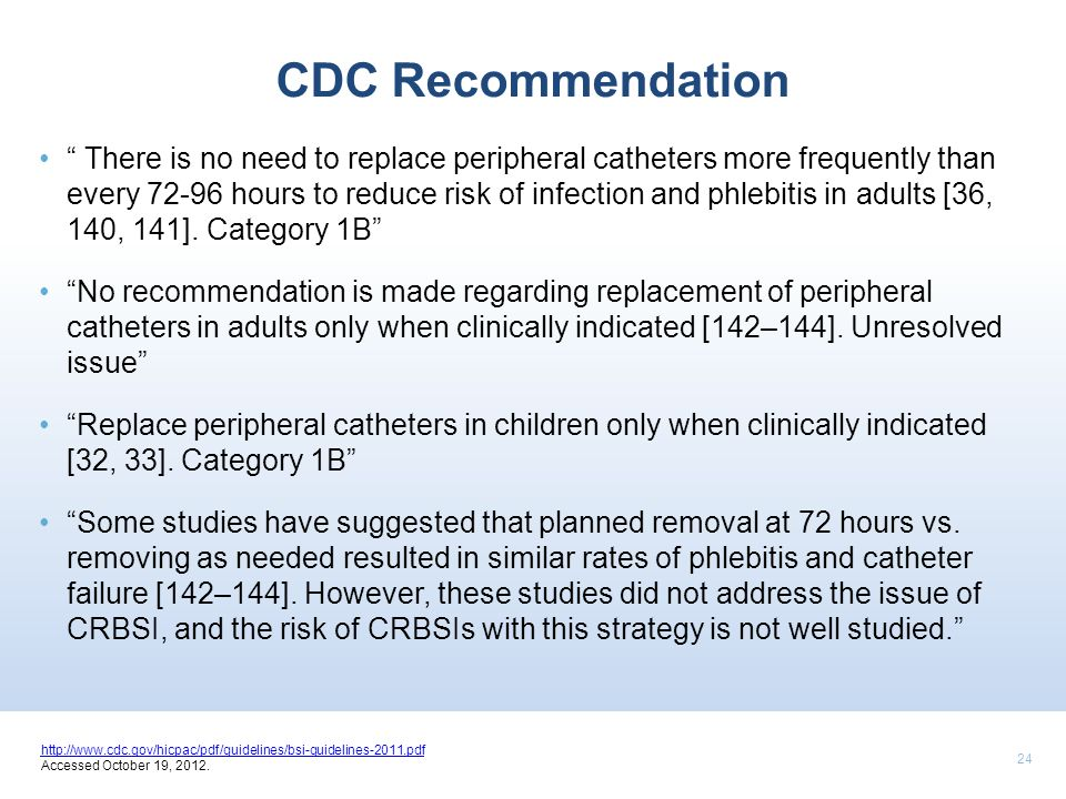 24 CDC Recommendation There is no need to replace peripheral catheters more frequently than every 72-96 hours to reduce risk of infection and phlebiti
