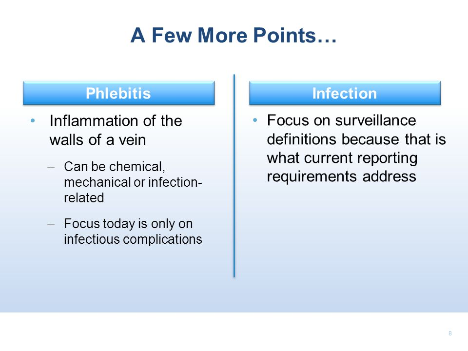 8 A Few More Points… Focus on surveillance definitions because that is what current reporting requirements address Inflammation of the walls of a vein