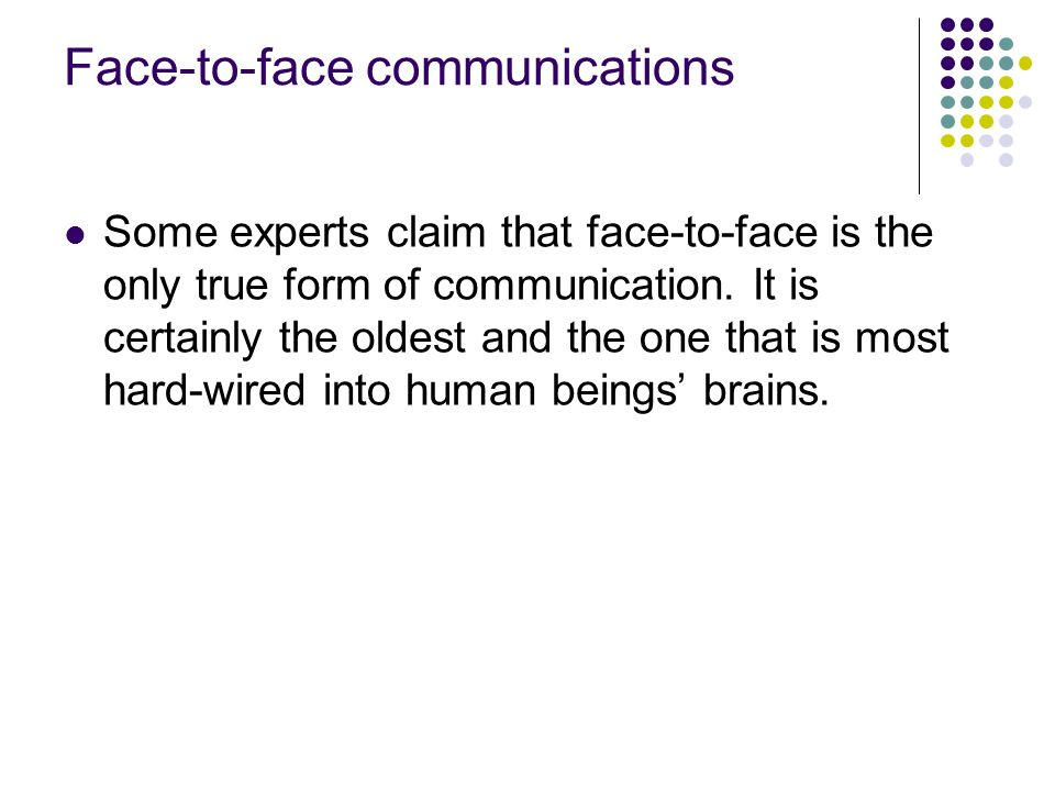 Face-to-face communications Some experts claim that face-to-face is the only true form of communication.