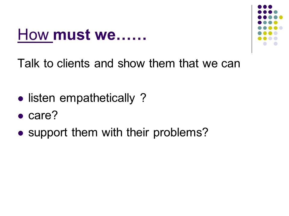 How must we…… Talk to clients and show them that we can listen empathetically .