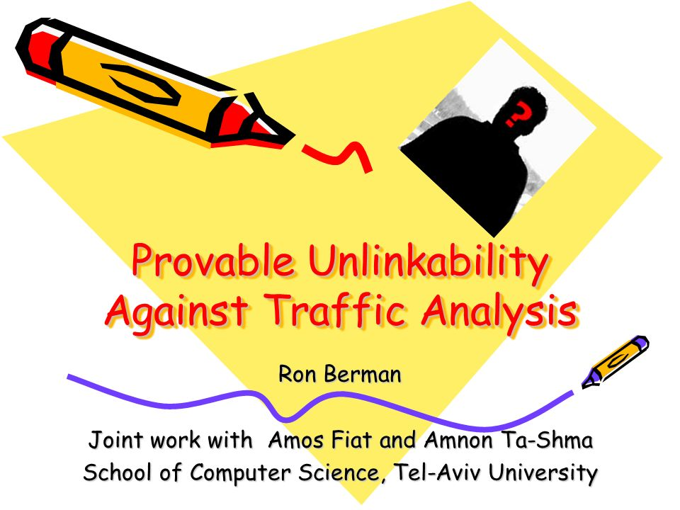 Provable Unlinkability Against Traffic Analysis Ron Berman Joint work with Amos Fiat and Amnon Ta-Shma School of Computer Science, Tel-Aviv University