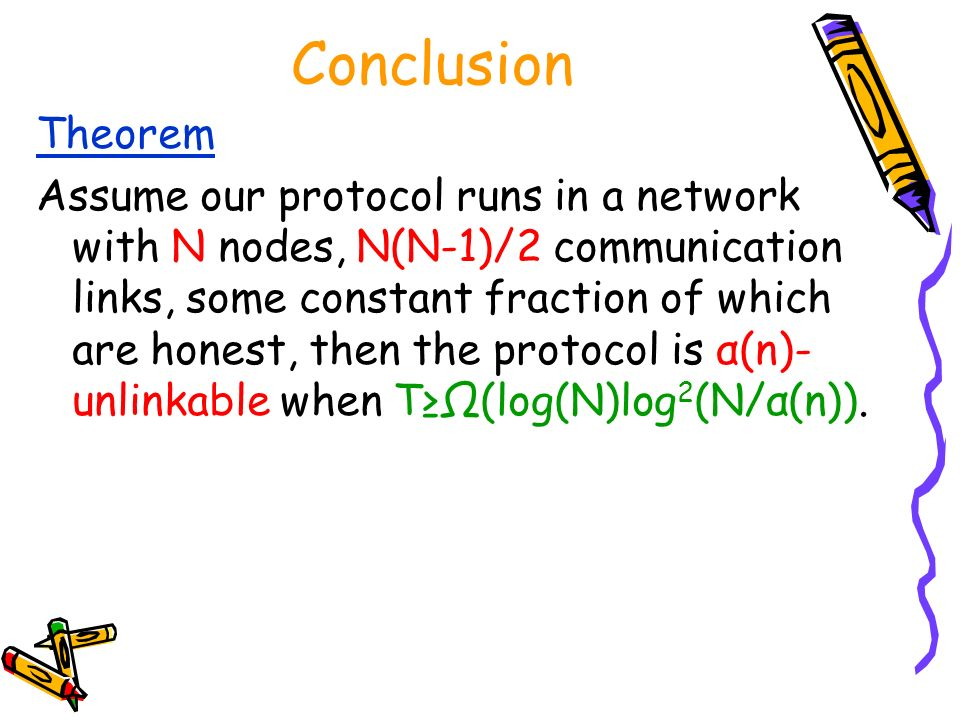 Conclusion Theorem Assume our protocol runs in a network with N nodes, N(N-1)/2 communication links, some constant fraction of which are honest, then the protocol is α(n)- unlinkable when T(log(N)log 2 (N/α(n)).
