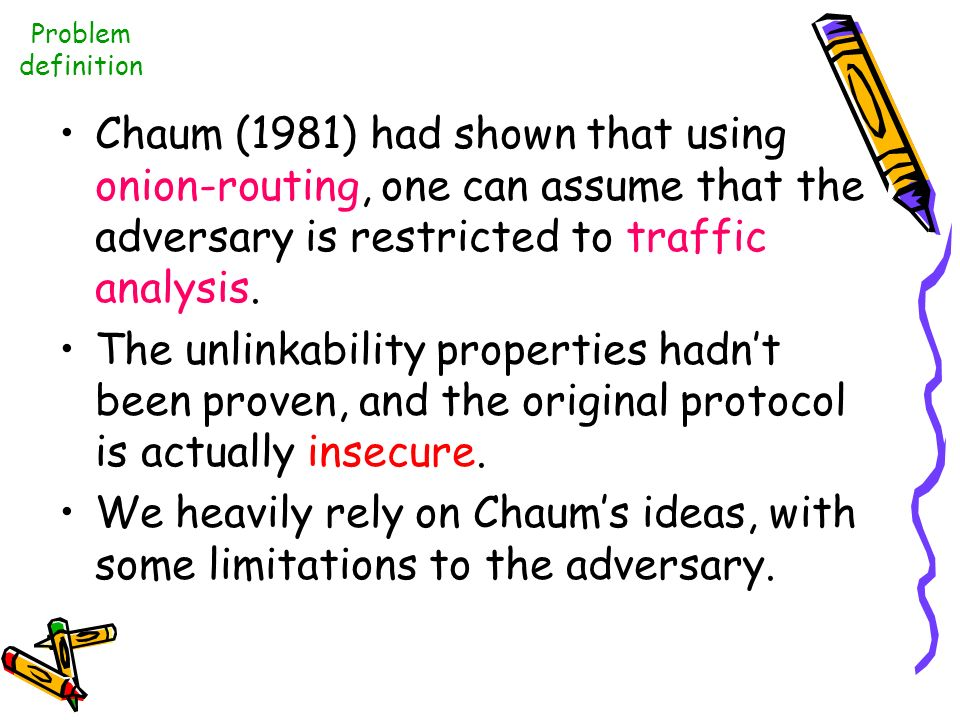 Problem definition Chaum (1981) had shown that using onion-routing, one can assume that the adversary is restricted to traffic analysis.