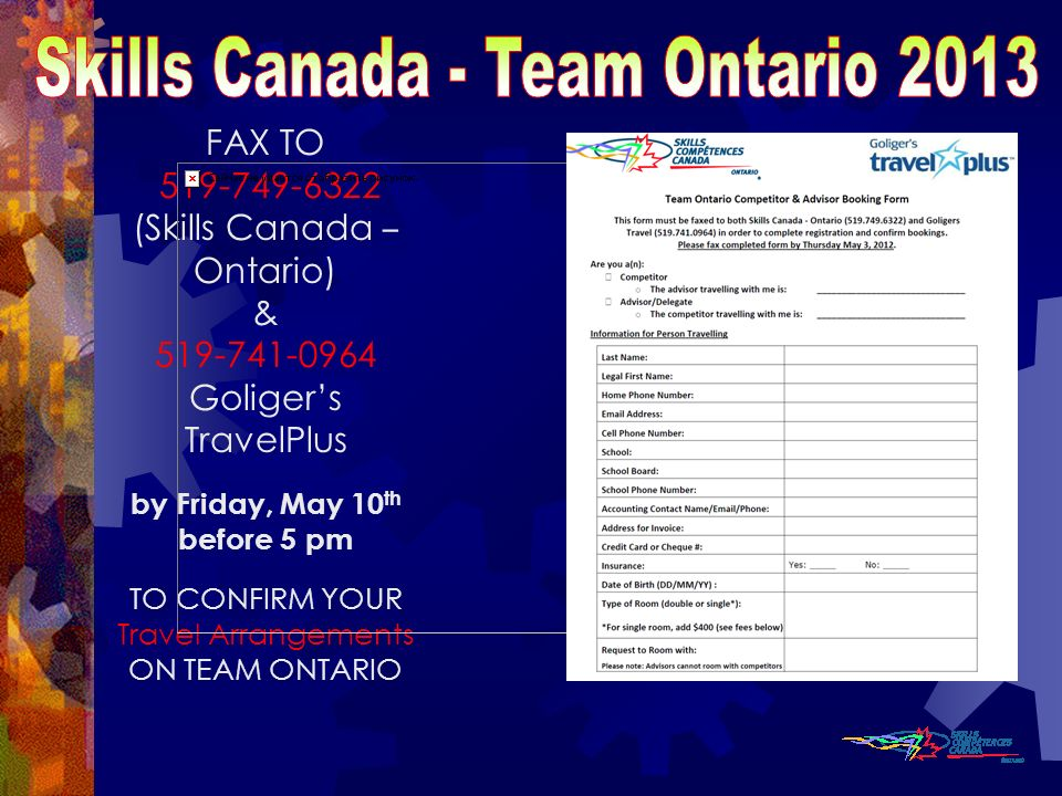FAX TO 519-749-6322 (Skills Canada – Ontario) & 519-741-0964 Goligers TravelPlus by Friday, May 10 th before 5 pm TO CONFIRM YOUR Travel Arrangements ON TEAM ONTARIO