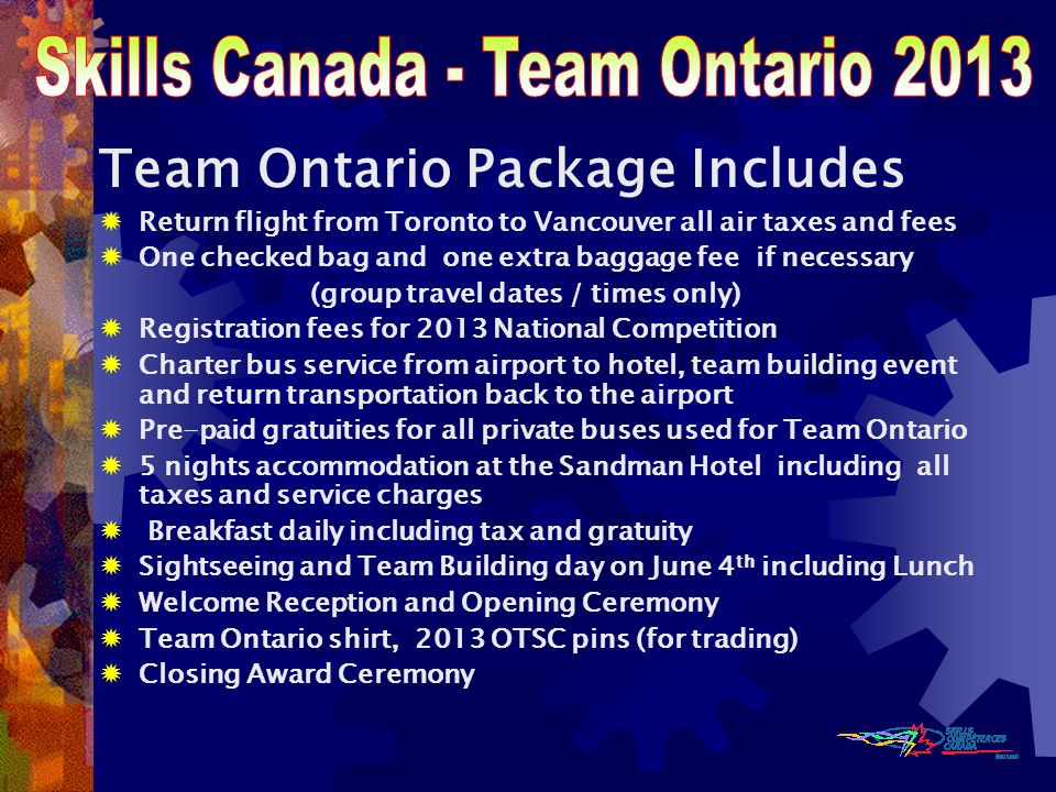 Team Ontario Package Includes Return flight from Toronto to Vancouver all air taxes and fees One checked bag and one extra baggage fee if necessary (group travel dates / times only) Registration fees for 2013 National Competition Charter bus service from airport to hotel, team building event and return transportation back to the airport Pre-paid gratuities for all private buses used for Team Ontario 5 nights accommodation at the Sandman Hotel including all taxes and service charges Breakfast daily including tax and gratuity Sightseeing and Team Building day on June 4 th including Lunch Welcome Reception and Opening Ceremony Team Ontario shirt, 2013 OTSC pins (for trading) Closing Award Ceremony