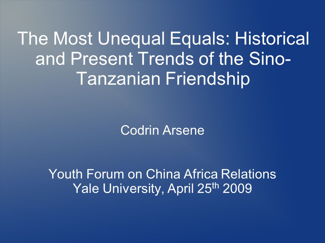 The Most Unequal Equals: Historical and Present Trends of the Sino- Tanzanian Friendship Codrin Arsene Youth Forum on China Africa Relations Yale Univ