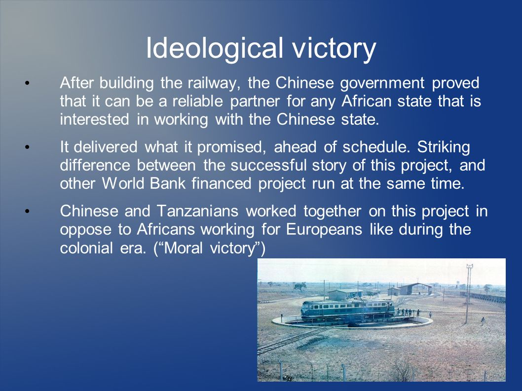 Ideological victory After building the railway, the Chinese government proved that it can be a reliable partner for any African state that is interest