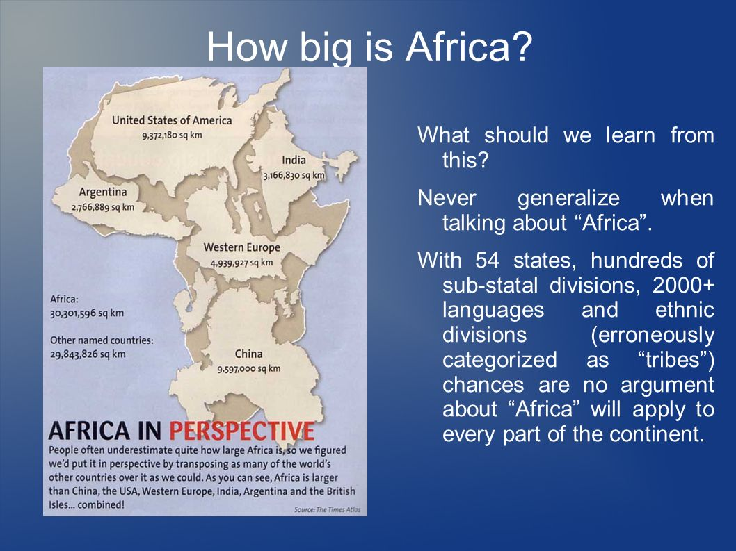 How big is Africa? What should we learn from this? Never generalize when talking about Africa. With 54 states, hundreds of sub-statal divisions, 2000+