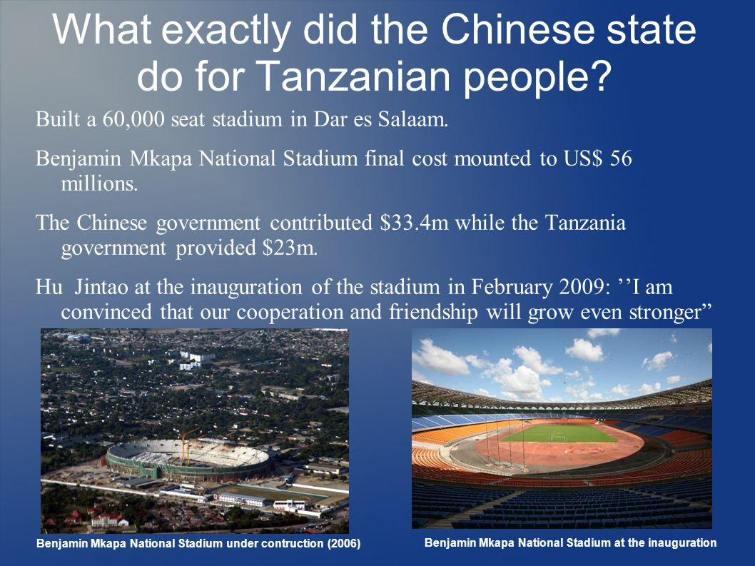 What exactly did the Chinese state do for Tanzanian people? Built a 60,000 seat stadium in Dar es Salaam. Benjamin Mkapa National Stadium final cost m