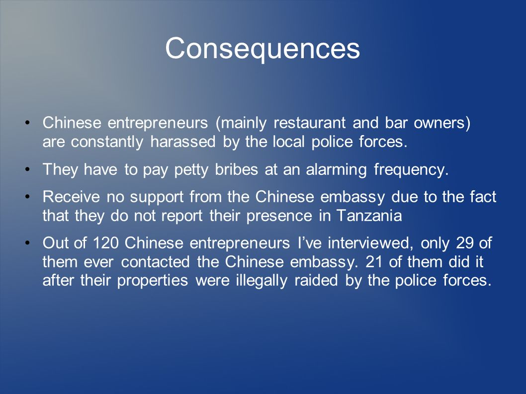 Consequences Chinese entrepreneurs (mainly restaurant and bar owners) are constantly harassed by the local police forces. They have to pay petty bribe
