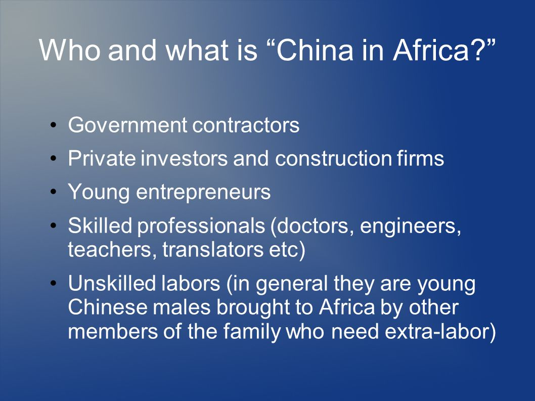 Who and what is China in Africa? Government contractors Private investors and construction firms Young entrepreneurs Skilled professionals (doctors, e