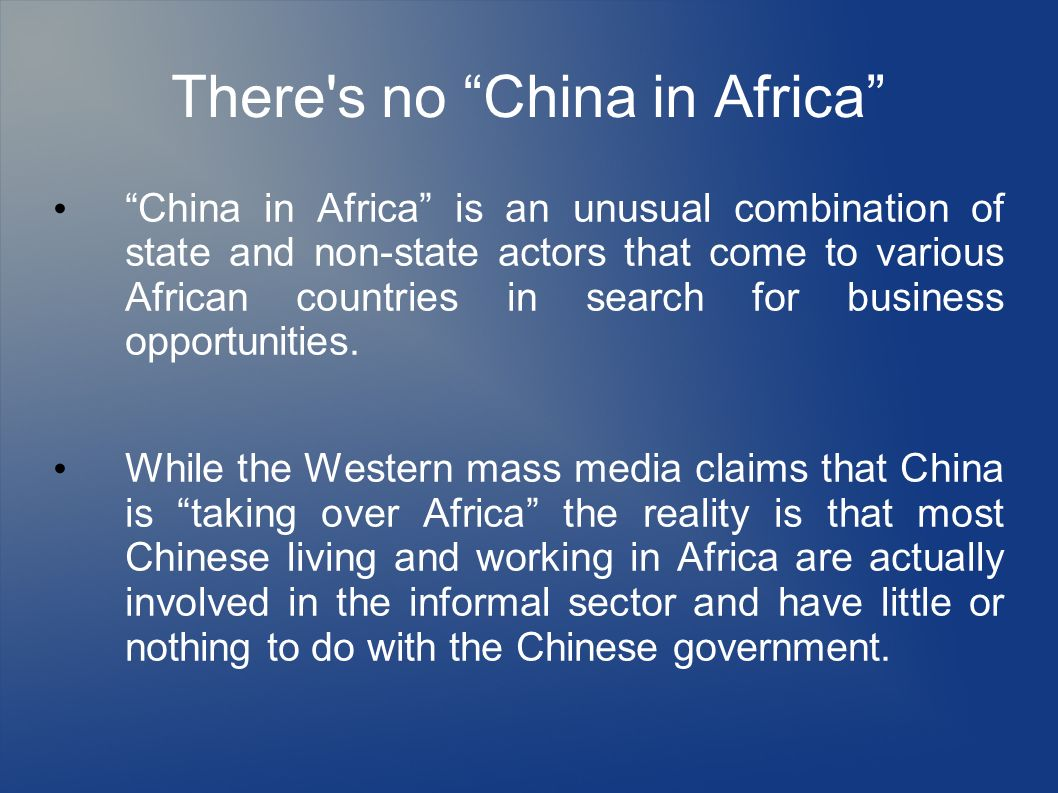 There's no China in Africa China in Africa is an unusual combination of state and non-state actors that come to various African countries in search fo