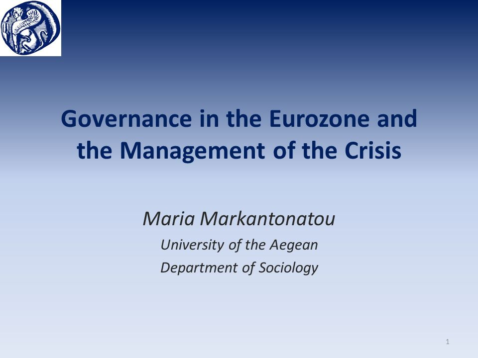 Governance in the Eurozone and the Management of the Crisis Maria Markantonatou University of the Aegean Department of Sociology 1