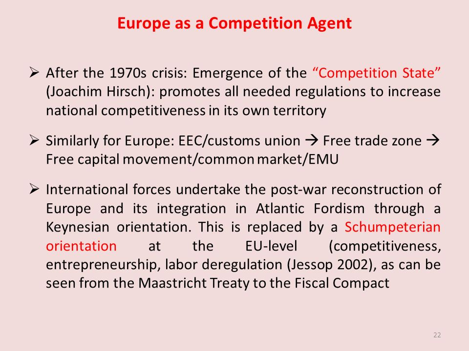 Europe as a Competition Agent After the 1970s crisis: Emergence of the Competition State (Joachim Hirsch): promotes all needed regulations to increase national competitiveness in its own territory Similarly for Europe: EEC/customs union Free trade zone Free capital movement/common market/EMU International forces undertake the post-war reconstruction of Europe and its integration in Atlantic Fordism through a Keynesian orientation.