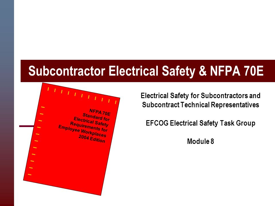 Subcontractor Electrical Safety & NFPA 70E Electrical Safety for Subcontractors and Subcontract Technical Representatives EFCOG Electrical Safety Task