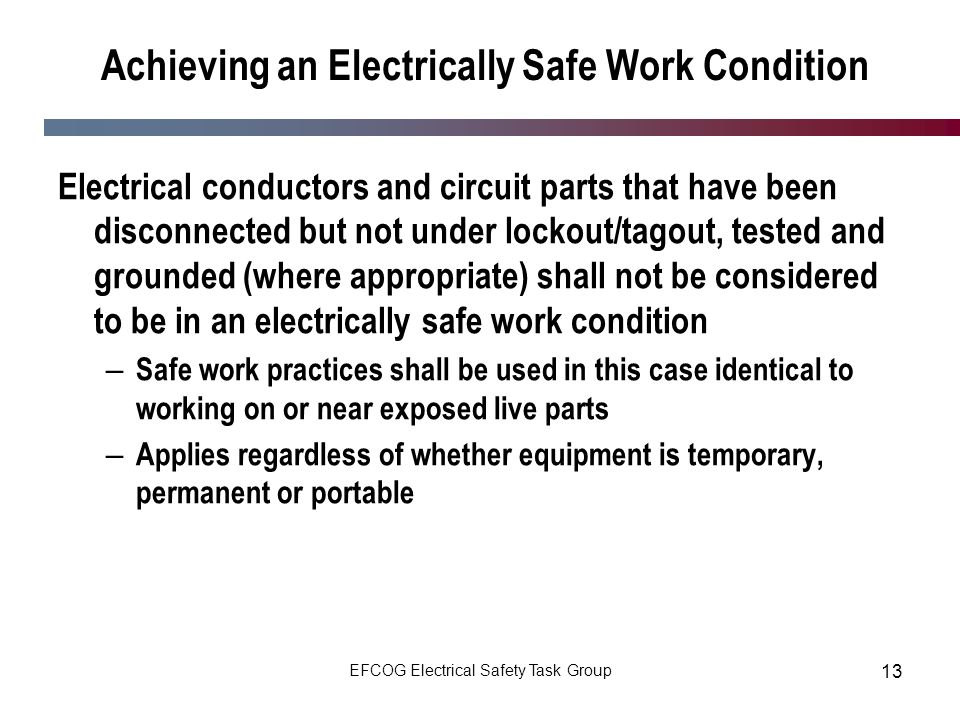 EFCOG Electrical Safety Task Group 13 Achieving an Electrically Safe Work Condition Electrical conductors and circuit parts that have been disconnecte