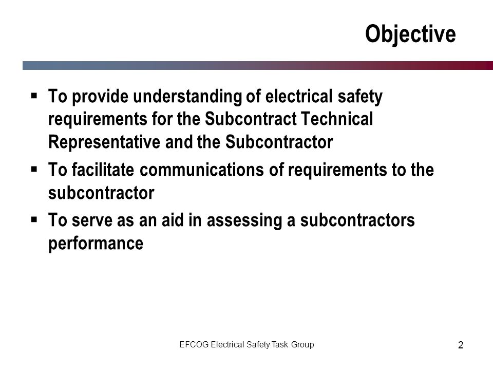 EFCOG Electrical Safety Task Group 2 Objective To provide understanding of electrical safety requirements for the Subcontract Technical Representative