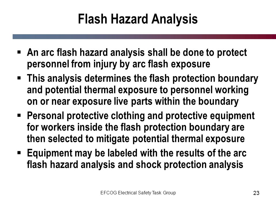 EFCOG Electrical Safety Task Group 23 Flash Hazard Analysis An arc flash hazard analysis shall be done to protect personnel from injury by arc flash e