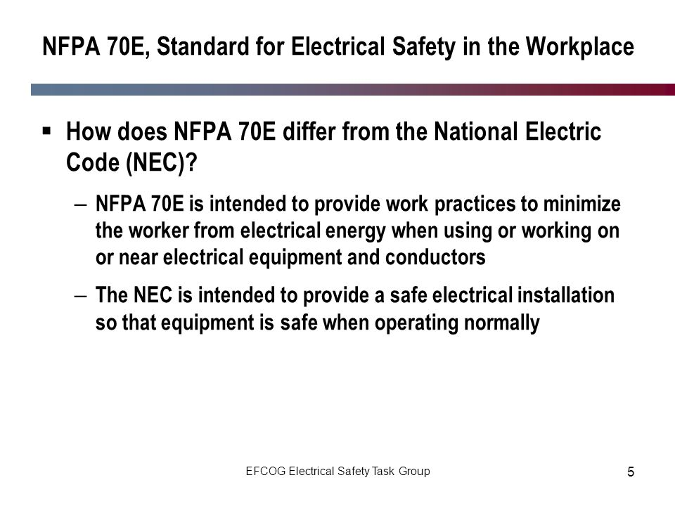 EFCOG Electrical Safety Task Group 5 NFPA 70E, Standard for Electrical Safety in the Workplace How does NFPA 70E differ from the National Electric Cod
