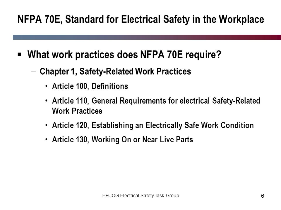 EFCOG Electrical Safety Task Group 6 NFPA 70E, Standard for Electrical Safety in the Workplace What work practices does NFPA 70E require? – Chapter 1,