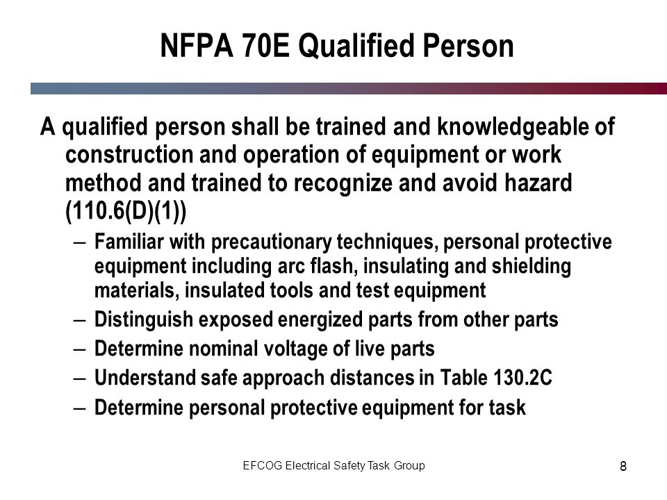 EFCOG Electrical Safety Task Group 8 NFPA 70E Qualified Person A qualified person shall be trained and knowledgeable of construction and operation of