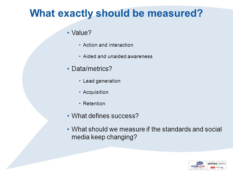 What exactly should be measured? Value? Action and interaction Aided and unaided awareness Data/metrics? Lead generation Acquisition Retention What de
