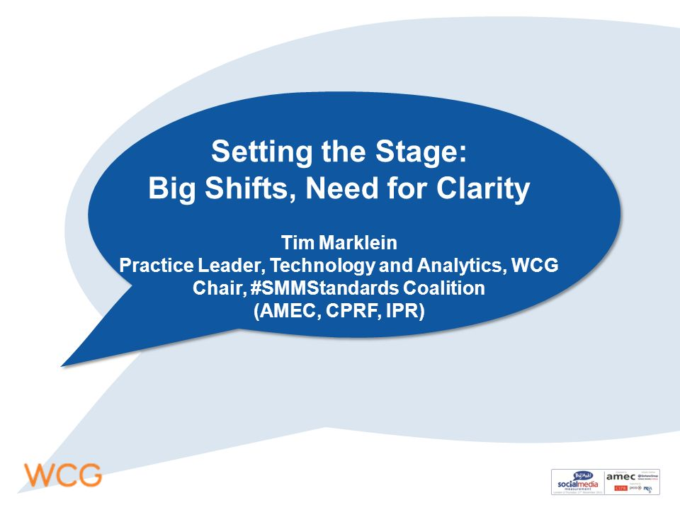 Setting the Stage: Big Shifts, Need for Clarity Tim Marklein Practice Leader, Technology and Analytics, WCG Chair, #SMMStandards Coalition (AMEC, CPRF