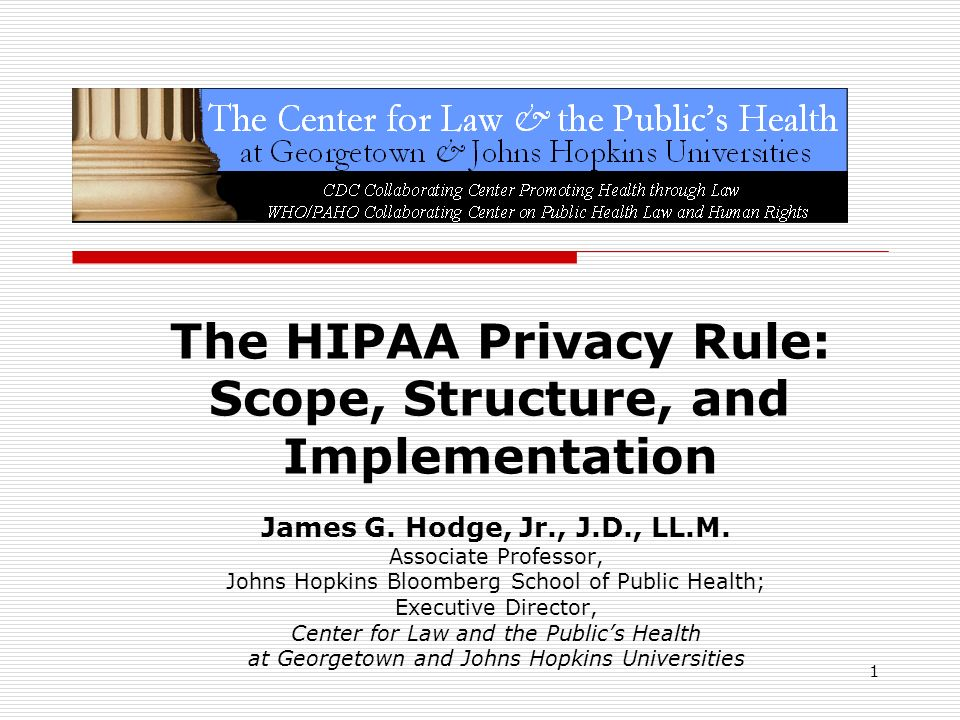 1 The HIPAA Privacy Rule: Scope, Structure, and Implementation James G. Hodge, Jr., J.D., LL.M. Associate Professor, Johns Hopkins Bloomberg School of