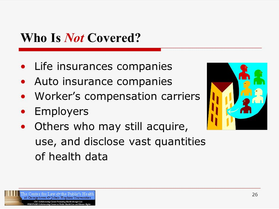 26 Who Is Not Covered? Life insurances companies Auto insurance companies Workers compensation carriers Employers Others who may still acquire, use, a