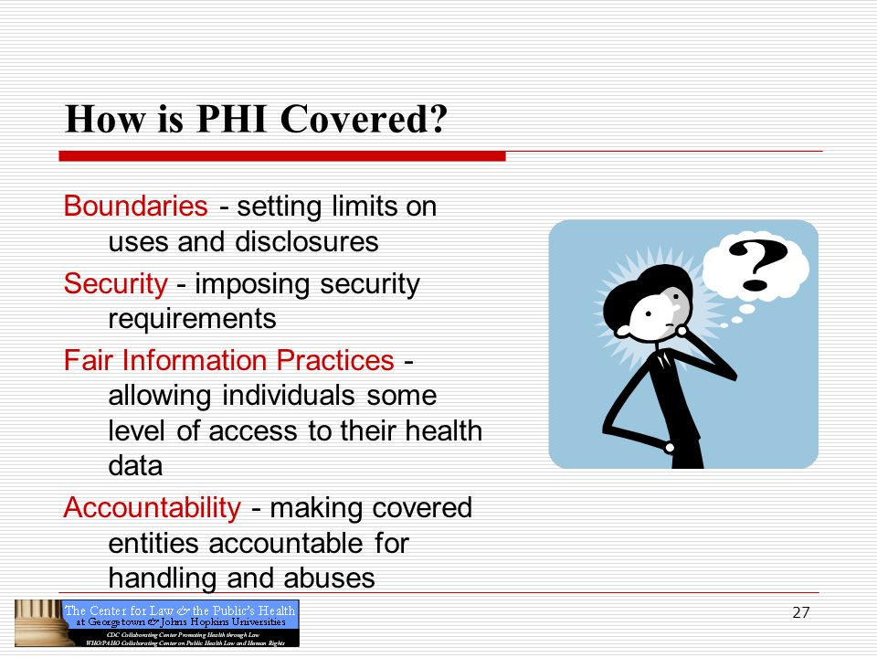 27 How is PHI Covered? Boundaries - setting limits on uses and disclosures Security - imposing security requirements Fair Information Practices - allo
