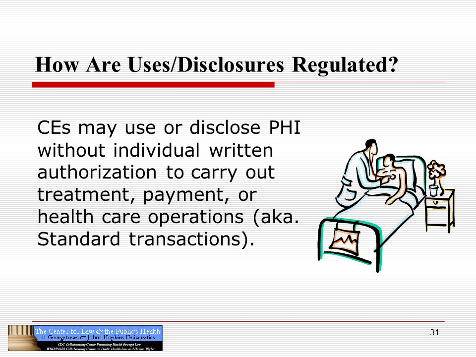 31 How Are Uses/Disclosures Regulated? CEs may use or disclose PHI without individual written authorization to carry out treatment, payment, or health