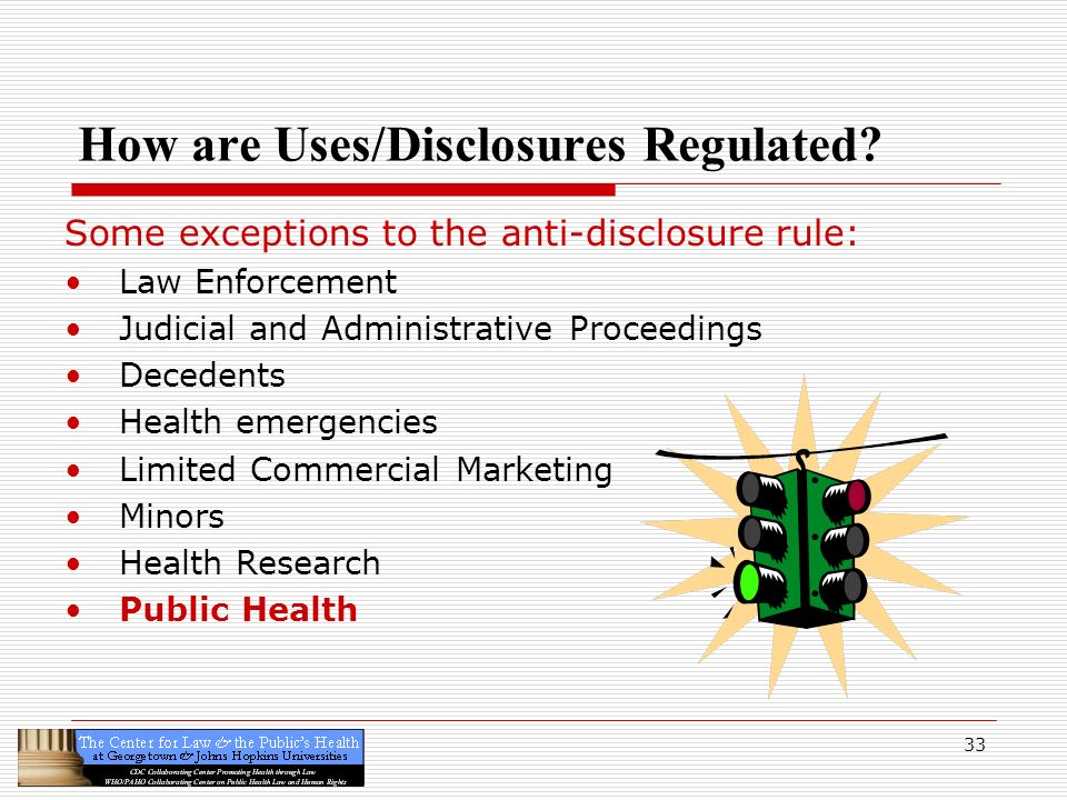 33 How are Uses/Disclosures Regulated? Some exceptions to the anti-disclosure rule: Law Enforcement Judicial and Administrative Proceedings Decedents