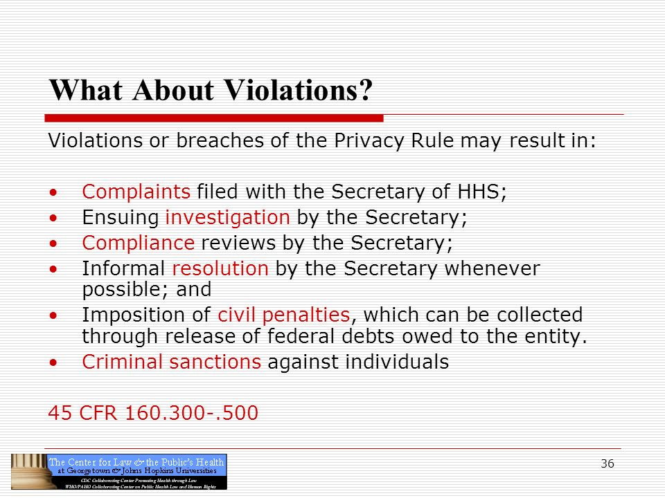 36 What About Violations? Violations or breaches of the Privacy Rule may result in: Complaints filed with the Secretary of HHS; Ensuing investigation