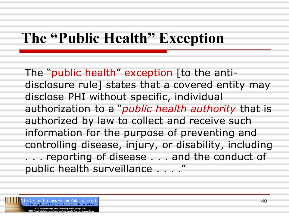 40 The Public Health Exception The public health exception [to the anti- disclosure rule] states that a covered entity may disclose PHI without specif