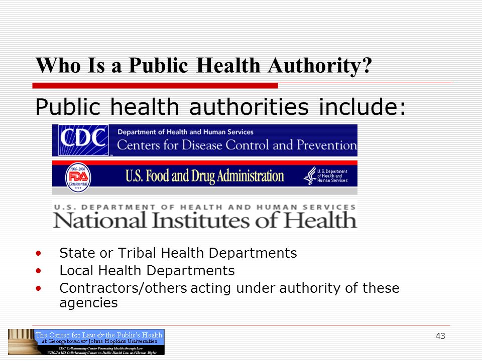 43 Who Is a Public Health Authority? Public health authorities include: State or Tribal Health Departments Local Health Departments Contractors/others