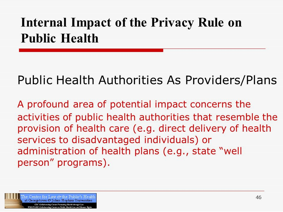 46 Internal Impact of the Privacy Rule on Public Health Public Health Authorities As Providers/Plans A profound area of potential impact concerns the