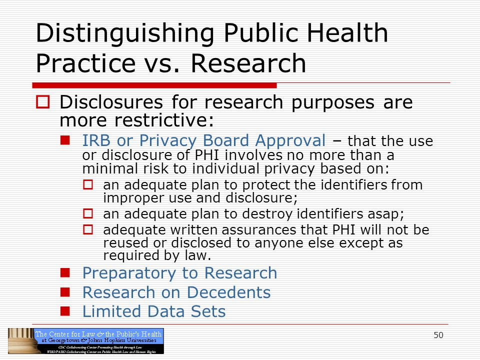 50 Distinguishing Public Health Practice vs. Research Disclosures for research purposes are more restrictive: IRB or Privacy Board Approval – that the