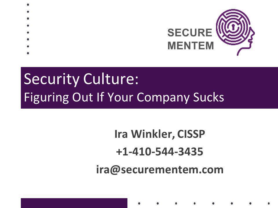 SECURE MENTEM Security Culture: Figuring Out If Your Company Sucks Ira Winkler, CISSP +1-410-544-3435 ira@securementem.com