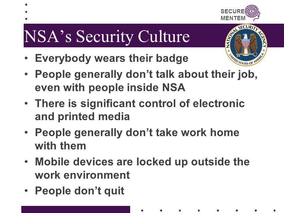 SECURE MENTEM NSAs Security Culture Everybody wears their badge People generally dont talk about their job, even with people inside NSA There is signi