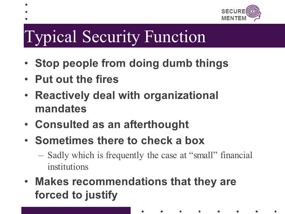 SECURE MENTEM Typical Security Function Stop people from doing dumb things Put out the fires Reactively deal with organizational mandates Consulted as
