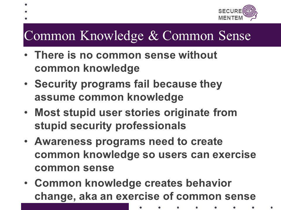 SECURE MENTEM Common Knowledge & Common Sense There is no common sense without common knowledge Security programs fail because they assume common know