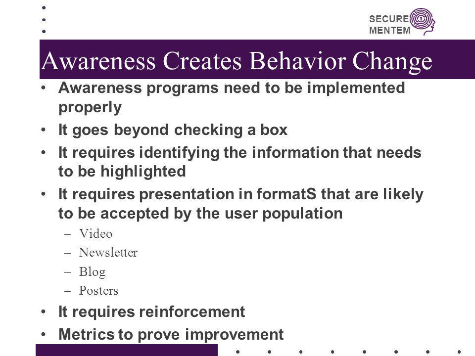 SECURE MENTEM Awareness Creates Behavior Change Awareness programs need to be implemented properly It goes beyond checking a box It requires identifyi