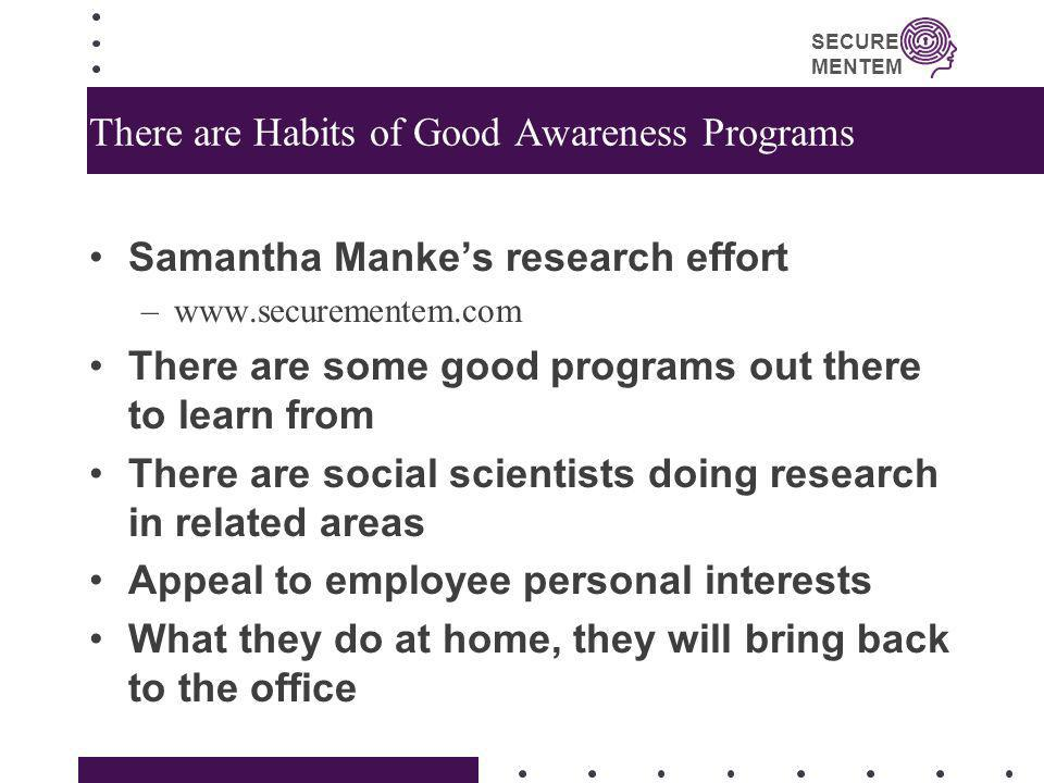 SECURE MENTEM There are Habits of Good Awareness Programs Samantha Mankes research effort –www.securementem.com There are some good programs out there