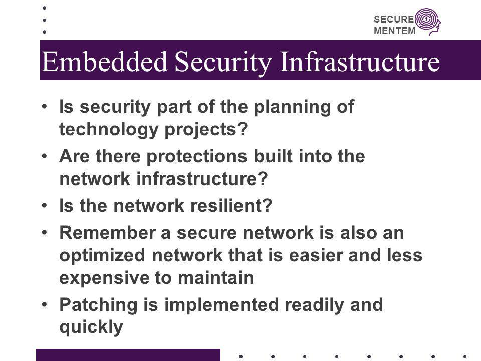 SECURE MENTEM Embedded Security Infrastructure Is security part of the planning of technology projects? Are there protections built into the network i