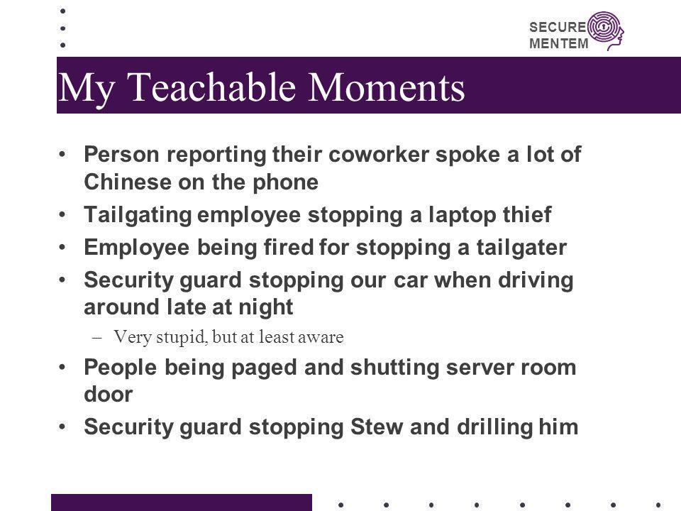 SECURE MENTEM My Teachable Moments Person reporting their coworker spoke a lot of Chinese on the phone Tailgating employee stopping a laptop thief Emp