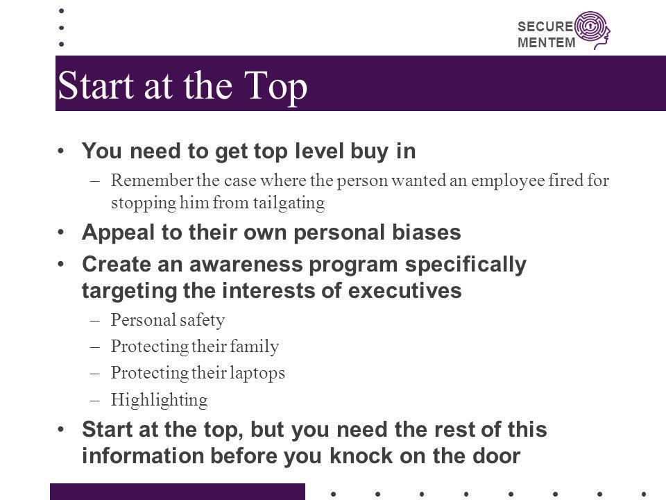SECURE MENTEM Start at the Top You need to get top level buy in –Remember the case where the person wanted an employee fired for stopping him from tai
