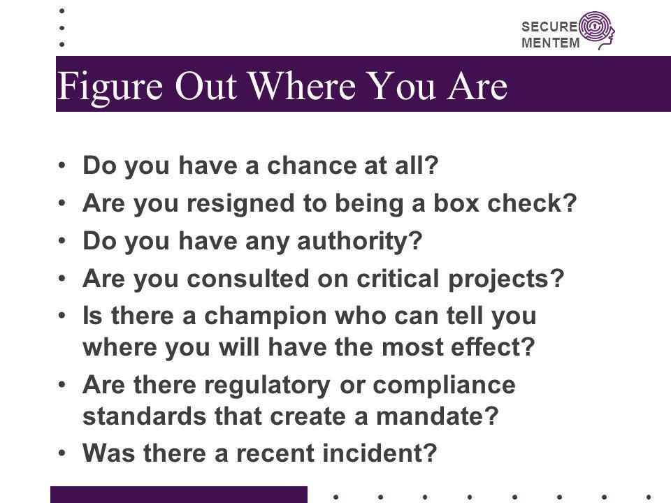 SECURE MENTEM Figure Out Where You Are Do you have a chance at all? Are you resigned to being a box check? Do you have any authority? Are you consulte