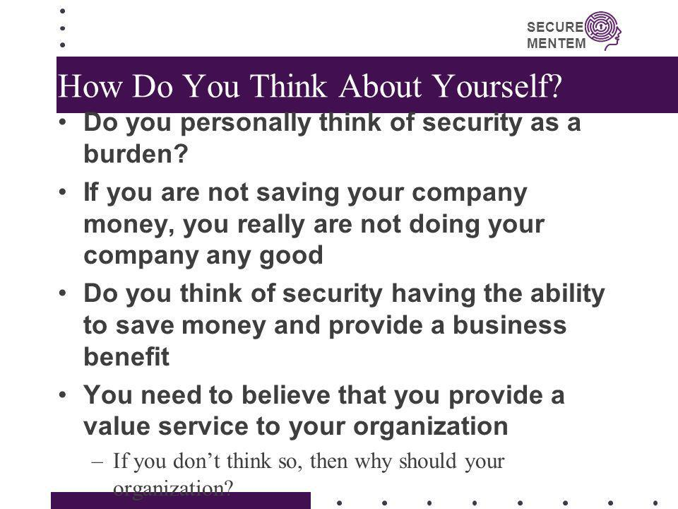 SECURE MENTEM How Do You Think About Yourself? Do you personally think of security as a burden? If you are not saving your company money, you really a