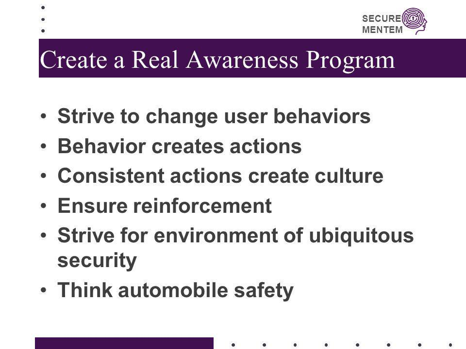 SECURE MENTEM Create a Real Awareness Program Strive to change user behaviors Behavior creates actions Consistent actions create culture Ensure reinfo