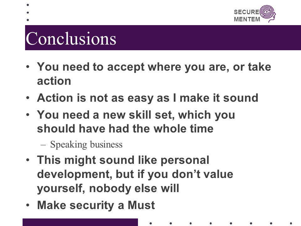 SECURE MENTEM Conclusions You need to accept where you are, or take action Action is not as easy as I make it sound You need a new skill set, which yo